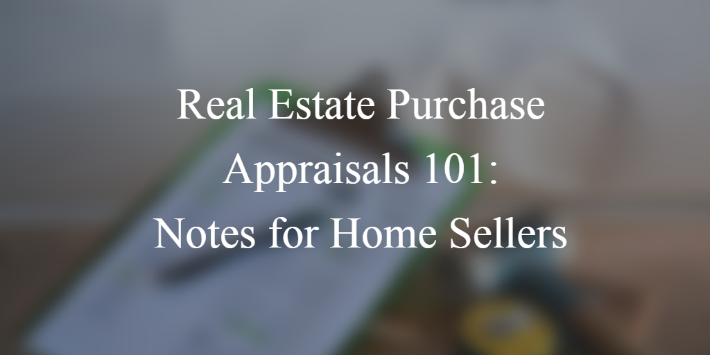 Real Estate Purchase Appraisals 101: Notes for Home Sellers