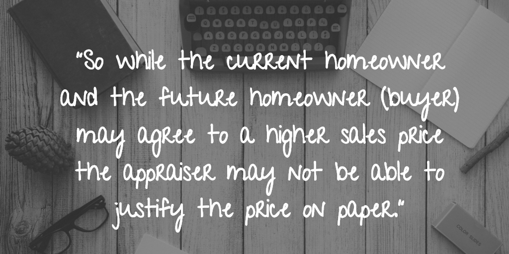 So while the current homeowner and the future homeowner (buyer) may agree to a higher sales price the appraiser may not be able to justify the price on paper.