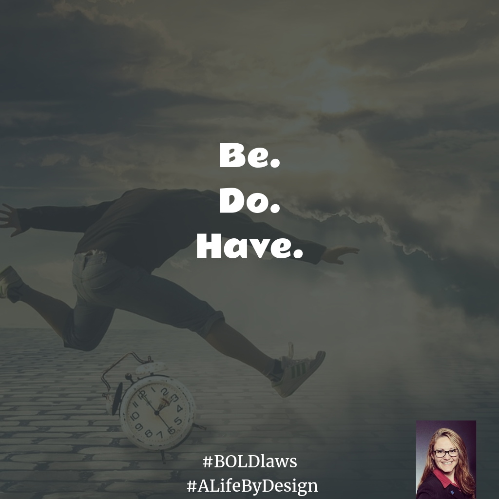 Be. Do. Have. #BOLDlaws #ALifeByDesign