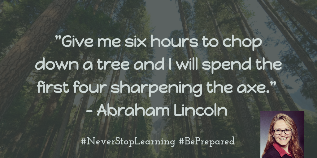 Give me six hours to chop down a tree and I will spend the first four sharpening the axe- Abraham Lincoln
