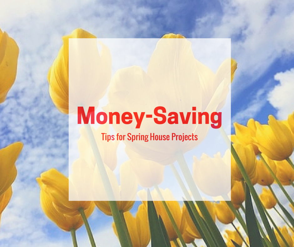 Money Saving Tips for Spring House Projects